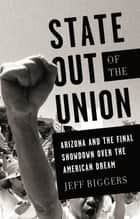 State Out of the Union - Arizona and the Final Showdown Over the American Dream eBook by Jeff Biggers