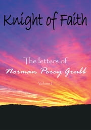 Knight of Faith, Volume 1 - The letters of ebook by Norman Percy Grubb