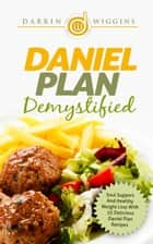 Daniel Plan: Demystified - Soul Support And Healthy Weight Loss With 25 Delicious Daniel Plan Recipes ebook by Darrin Wiggins