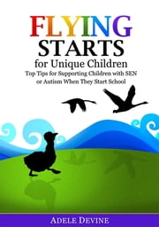 Flying Starts for Unique Children - Top Tips for Supporting Children with SEN or Autism When They Start School ebook by Adele Devine