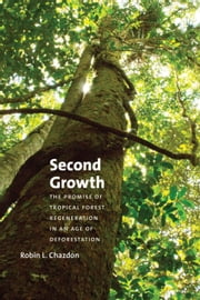 Second Growth - The Promise of Tropical Forest Regeneration in an Age of Deforestation ebook by Robin L. Chazdon