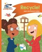 Reading Planet - Recycle! - Orange: Comet Street Kids ePub ebook by Adam Guillain, Charlotte Guillain