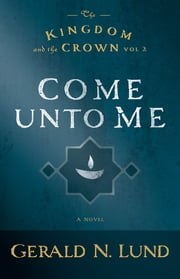The Kingdom and the Crown, Volume 2: Come Unto Me ebook by Gerald N. Lund
