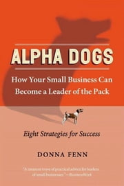 Alpha Dogs - How Your Small Business Can Become a Leader of the Pack ebook by Donna Fenn