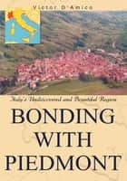 Bonding with Piedmont - Italyýs Undiscovered and Bountiful Region ebook by Victor D'Amico