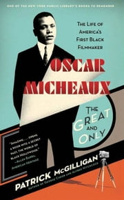 Oscar Micheaux: The Great and Only - The Life of America's First Black Filmmaker ebook by Patrick McGilligan