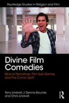 Divine Film Comedies - Biblical Narratives, Film Sub-Genres, and the Comic Spirit ebook by Terry Lindvall, J. Dennis Bounds, Chris Lindvall