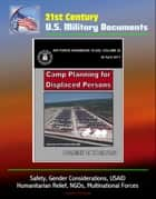 21st Century U.S. Military Documents: Camp Planning for Displaced Persons (Air Force Handbook 10-222) - Safety, Gender Considerations, USAID, Humanitarian Relief, NGOs, Multinational Forces ebook by Progressive Management