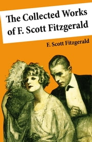 The Collected Works of F. Scott Fitzgerald (45 Short Stories and Novels) ebook by F. Scott Fitzgerald