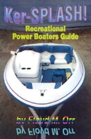 Ker-SPLASH! Recreational Power Boaters Guide ebook by Floyd M. Orr