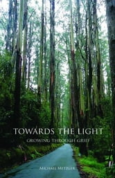 Towards The Light: Growing Through Grief: Growing Through Grief ebook by Michael Metzger