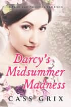 Darcy's Midsummer Madness: A Pride and Prejudice Variation ebook by Cass Grix