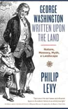 George Washington Written Upon the Land - Nature, Memory, Myth, and Landscape ebook by Philip Levy