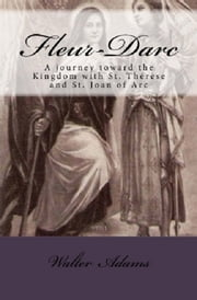 Fleur-Darc: A journey toward the Kingdom with St. Thérèse and St. Joan of Arc ebook by Walter Adams
