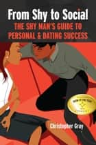 From Shy to Social: The Shy Man's Guide to Personal & Dating Success ebook by Christopher Gray