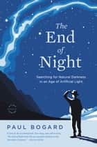 The End of Night - Searching for Natural Darkness in an Age of Artificial Light ebook by Paul Bogard