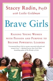 Brave Girls - Raising Young Women with Passion and Purpose to Become Powerful Leaders ebook by Stacey Radin Dr.,Leslie Goldman