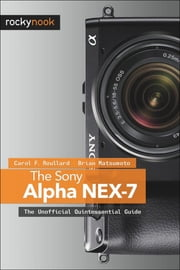 The Sony Alpha NEX-7 - The Unofficial Quintessential Guide ebook by Carol F. Roullard,Brian Matsumoto Ph.D