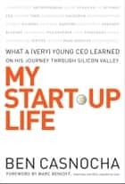 My Start-Up Life - What a (Very) Young CEO Learned on His Journey Through Silicon Valley ebook by Ben Casnocha, Marc Benioff