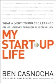 My Start-Up Life - What a (Very) Young CEO Learned on His Journey Through Silicon Valley ebook by Ben Casnocha,Marc Benioff