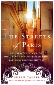 The Streets of Paris - A Guide to the City of Light Following in the Footsteps of Famous Parisians Throughout History ebook by Susan Cahill,Marion Ranoux