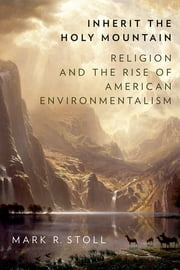 Inherit the Holy Mountain - Religion and the Rise of American Environmentalism ebook by Mark Stoll