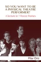 So you Want to Be a Physical Theatre Performer? A lecture in 7 freeze frames. ebook by Pilar Orti