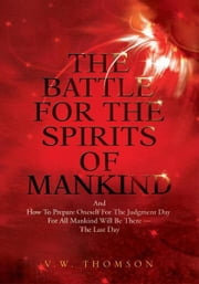 The Battle For The Spirits Of Mankind - And How To Prepare Oneself For The Judgment Day For All Mankind Will Be There --The Last Day ebook by V.W. Thomson