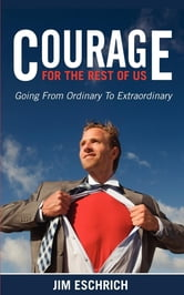 Courage For The Rest Of US - Going From Ordinary to Extraordinary ebook by Jim Eschrich