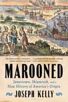 Marooned - Jamestown, Shipwreck, and a New History of America's Origin ebook by Joseph Kelly