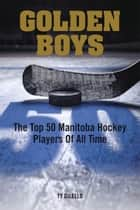 Golden Boys - The Top 50 Manitoba Hockey Players of All Time ebook by Ty Dilello