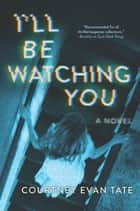 I'll Be Watching You ebook by Courtney Evan Tate