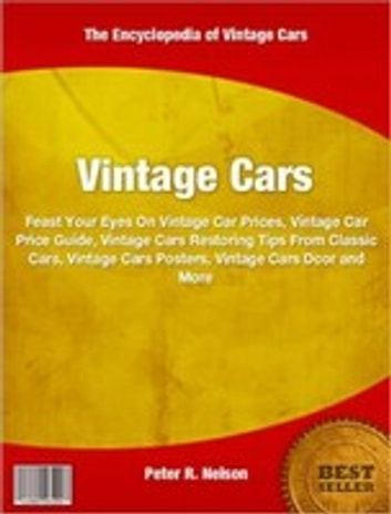 Vintage Cars - Feast Your Eyes On Vintage Car Prices, Vintage Car Price Guide, Vintage Cars Restoring Tips From Classic Cars, Vintage Cars Posters, Vintage Cars D'cor and More ebook by Peter R. Nelson