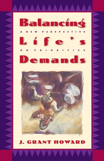 Balancing Life's Demands - A New Perspective on Priorities ebook by J. Grant Howard