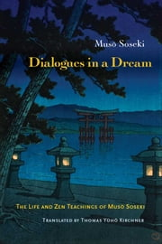 Dialogues in a Dream - The Life and Zen Teaching of Muso Soseki ebook by Muso Soseki,Thomas Kirchner