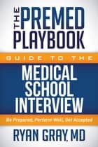 The Premed Playbook Guide to the Medical School Interview - Be Prepared, Perform Well, Get Accepted ebook by Ryan Gray, MD