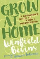 Grow at Home: A Beginner's Guide to Family Discipleship ebook by Winfield Bevins
