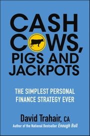 Cash Cows, Pigs and Jackpots - The Simplest Personal Finance Strategy Ever ebook by David Trahair