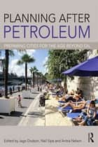Planning After Petroleum - Preparing Cities for the Age Beyond Oil ebook by Jago Dodson, Neil Sipe, Anitra Nelson