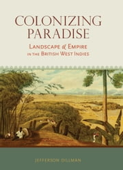Colonizing Paradise - Landscape and Empire in the British West Indies ebook by Jefferson Dillman