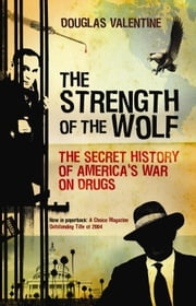 The Strength of the Wolf - The Secret History of America's War on Drugs ebook by Douglas Valentine