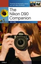 The Nikon D90 Companion - Practical Photography Advice You Can Take Anywhere ebook by Ben Long