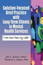 Solution-Focused Brief Practice with Long-Term Clients in Mental Health Services ebook by Joel K. Simon,Thorana S. Nelson