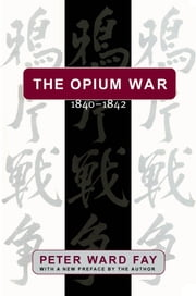 The Opium War, 1840-1842 - Barbarians in the Celestial Empire in the Early Part of the Nineteenth Century and the War by which They Forced Her Gates Ajar ebook by Peter Ward Fay