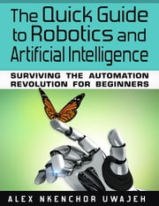 The Quick Guide to Robotics and Artificial Intelligence: Surviving the Automation Revolution for Beginners ebook by Alex Nkenchor Uwajeh