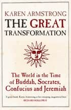 The Great Transformation - The World in the Time of Buddha, Socrates, Confucius and Jeremiah eBook by Karen Armstrong