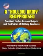 "A ""Hollow Army"" Reappraised: President Carter, Defense Budgets, and the Politics of Military Readiness - Understaffed, Underfunded, Outdated, Obama Cutbacks, All-Volunteer Force, Modernizing ebook by Progressive Management"