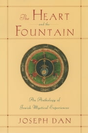 The Heart and the Fountain: An Anthology of Jewish Mystical Experiences ebook by Joseph Dan