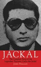 Jackal - The Complete Story of the Legendary Terrorist, Carlos the Jackal ebook by John Follain