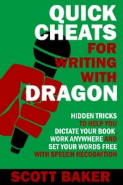 Quick Cheats for Writing With Dragon - Hidden Tricks to Help You Dictate Your Book, Work Anywhere and Set Your Words Free with Speech Recognition ebook by Scott Baker
